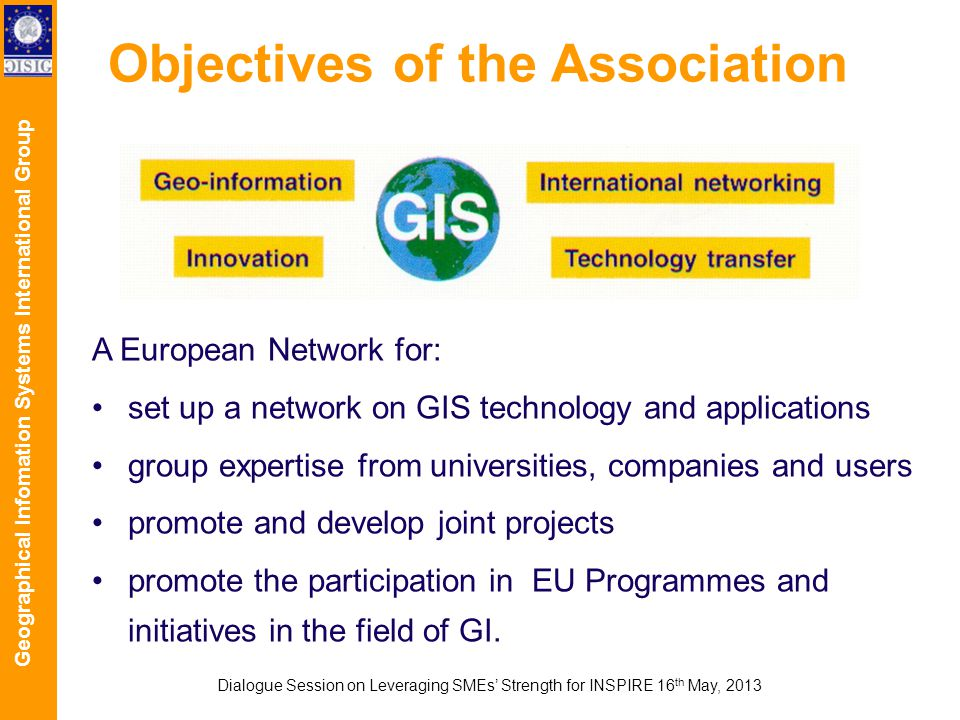 Geographical Infomation Systems International Group Objectives of the Association A European Network for: set up a network on GIS technology and applications group expertise from universities, companies and users promote and develop joint projects promote the participation in EU Programmes and initiatives in the field of GI.