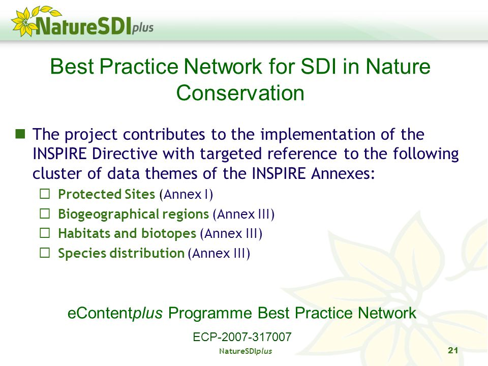 NatureSDIplus 21 The project contributes to the implementation of the INSPIRE Directive with targeted reference to the following cluster of data themes of the INSPIRE Annexes: Protected Sites (Annex I) Biogeographical regions (Annex III) Habitats and biotopes (Annex III) Species distribution (Annex III) Best Practice Network for SDI in Nature Conservation eContentplus Programme Best Practice Network ECP-2007-317007