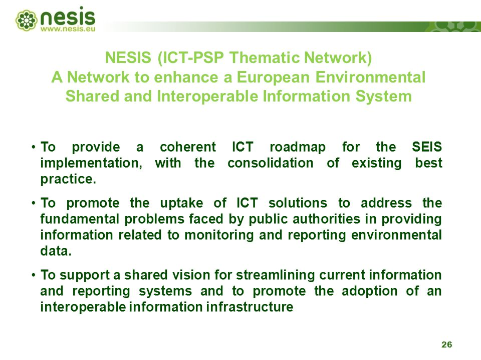 26 NESIS (ICT-PSP Thematic Network) A Network to enhance a European Environmental Shared and Interoperable Information System To provide a coherent ICT roadmap for the SEIS implementation, with the consolidation of existing best practice.
