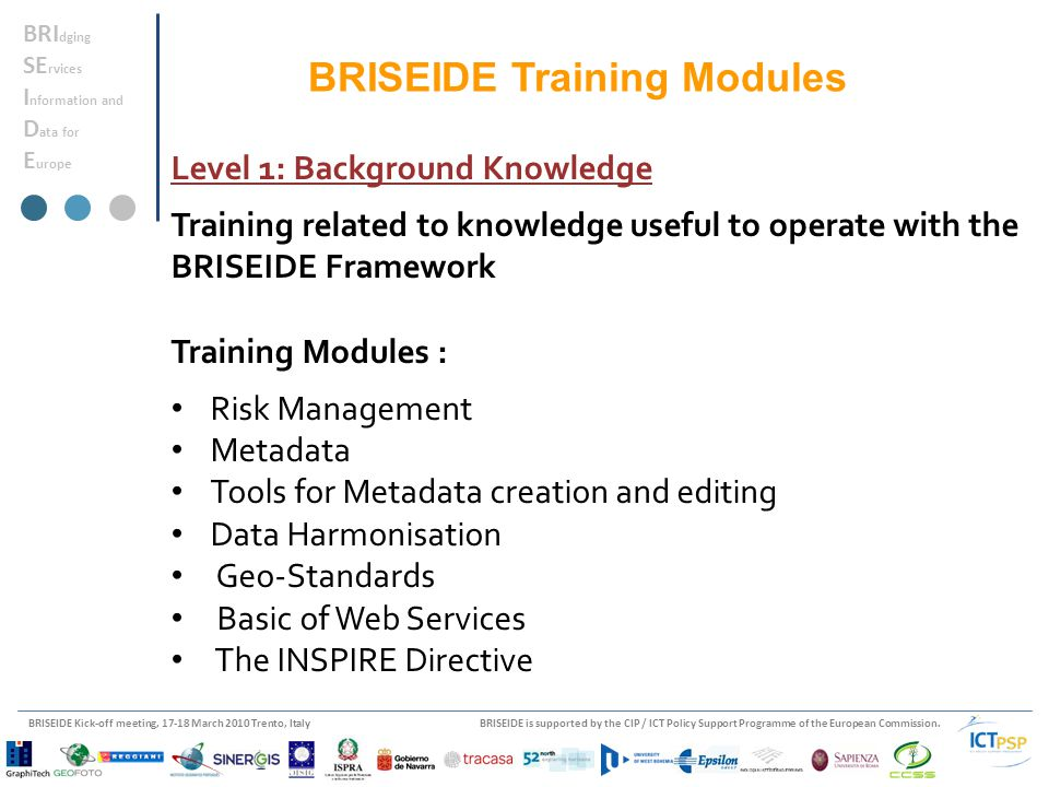 BRISEIDE is supported by the CIP / ICT Policy Support Programme of the European Commission.BRISEIDE Kick-off meeting, 17-18 March 2010 Trento, Italy BRI dging SE rvices I nformation and D ata for E urope Level 1: Background Knowledge Training related to knowledge useful to operate with the BRISEIDE Framework Training Modules : Risk Management Metadata Tools for Metadata creation and editing Data Harmonisation Geo-Standards Basic of Web Services The INSPIRE Directive BRISEIDE Training Modules
