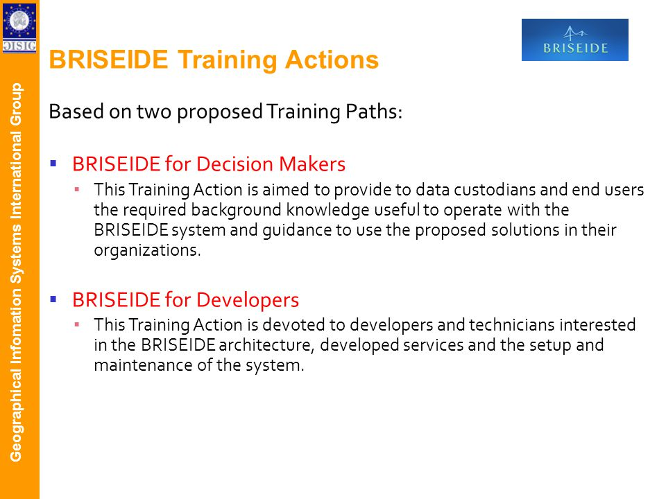 Geographical Infomation Systems International Group BRISEIDE Training Actions Based on two proposed Training Paths: BRISEIDE for Decision Makers This Training Action is aimed to provide to data custodians and end users the required background knowledge useful to operate with the BRISEIDE system and guidance to use the proposed solutions in their organizations.