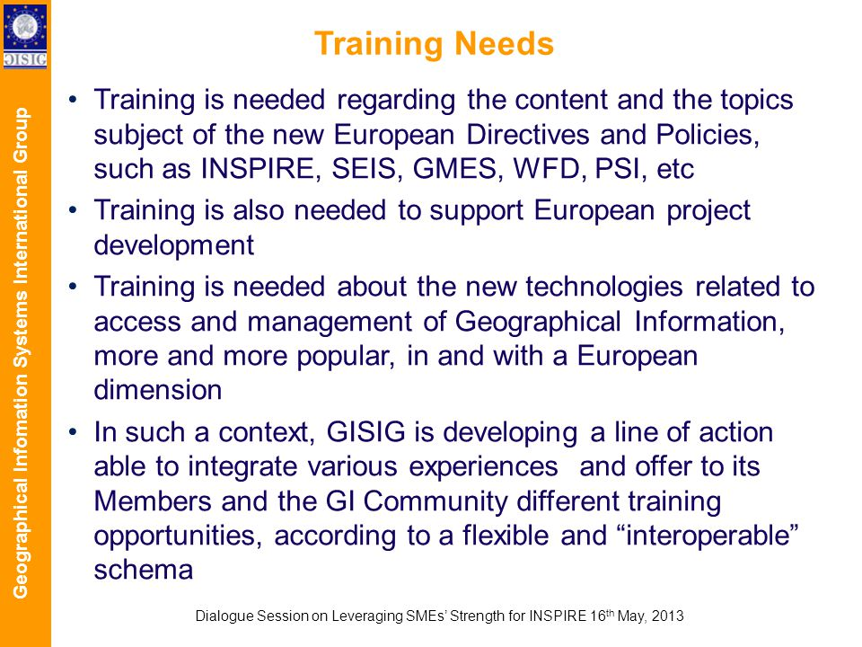 Geographical Infomation Systems International Group Training Needs Training is needed regarding the content and the topics subject of the new European Directives and Policies, such as INSPIRE, SEIS, GMES, WFD, PSI, etc Training is also needed to support European project development Training is needed about the new technologies related to access and management of Geographical Information, more and more popular, in and with a European dimension In such a context, GISIG is developing a line of action able to integrate various experiences and offer to its Members and the GI Community different training opportunities, according to a flexible and interoperable schema Dialogue Session on Leveraging SMEs Strength for INSPIRE 16 th May, 2013