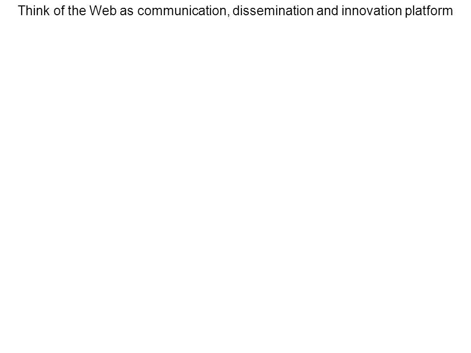Think of the Web as communication, dissemination and innovation platform