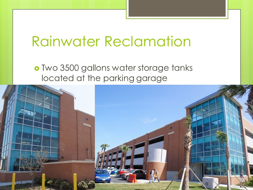 Rainwater Reclamation Two 3500 gallons water storage tanks located at the parking garage Collects rainwater from parking garage Feeds the irrigation for parking garage and all around Seahorse Parking lot