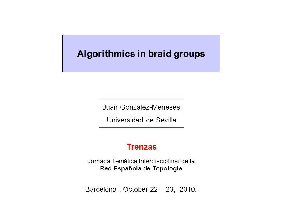 Algorithmics in braid groups Juan González-Meneses Universidad de Sevilla Jornada Temática Interdisciplinar de la Red Española de Topología Barcelona, October 22 – 23, 2010.