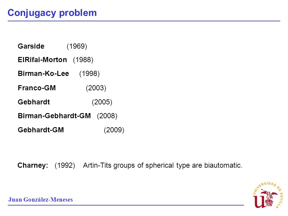 Conjugacy problem Juan González-Meneses Charney: (1992) Artin-Tits groups of spherical type are biautomatic. Garside (1969) ElRifai-Morton (1988) Birm