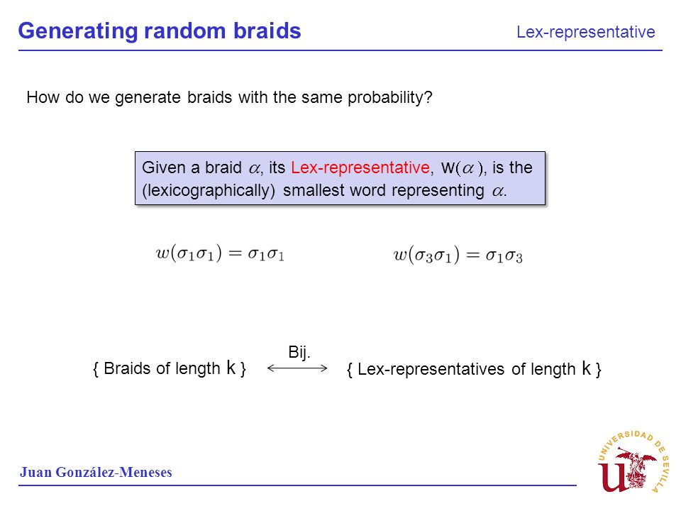 Generating random braids Lex-representative Juan González-Meneses How do we generate braids with the same probability? Given a braid, its Lex-represen