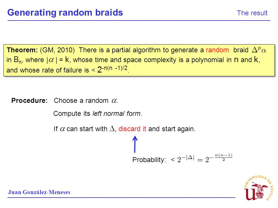 Generating random braids The result Juan González-Meneses Theorem: (GM, 2010) There is a partial algorithm to generate a random braid in B n, where |