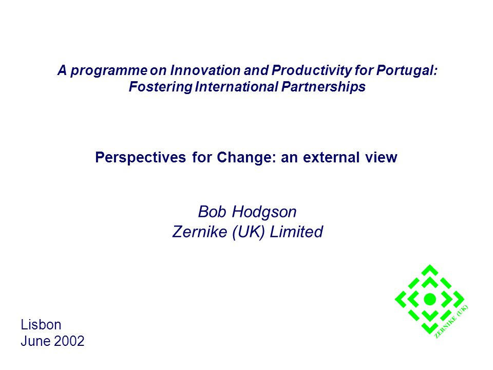 Perspectives for Change: an external view Bob Hodgson Zernike (UK) Limited Lisbon June 2002 ZERNIKE (UK) A programme on Innovation and Productivity for Portugal: Fostering International Partnerships