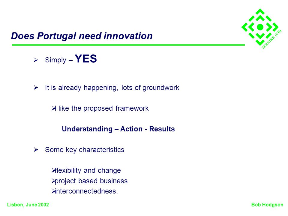 ZERNIKE (UK) Does Portugal need innovation Simply – YES It is already happening, lots of groundwork I like the proposed framework Understanding – Action - Results Some key characteristics flexibility and change project based business interconnectedness.