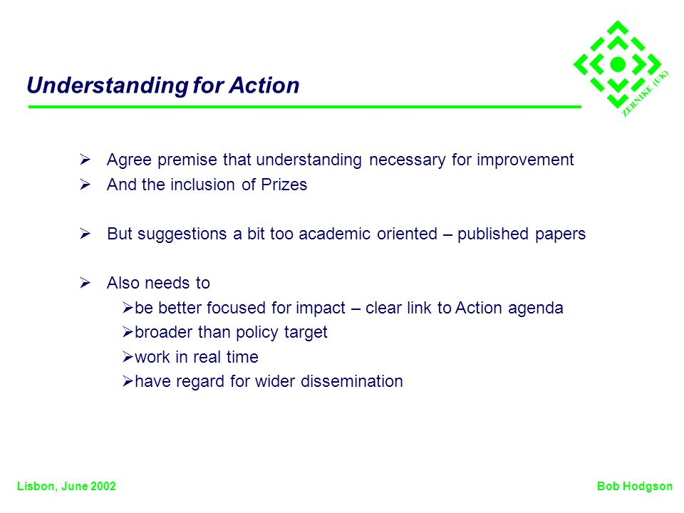 ZERNIKE (UK) Understanding for Action Agree premise that understanding necessary for improvement And the inclusion of Prizes But suggestions a bit too academic oriented – published papers Also needs to be better focused for impact – clear link to Action agenda broader than policy target work in real time have regard for wider dissemination Bob HodgsonLisbon, June 2002