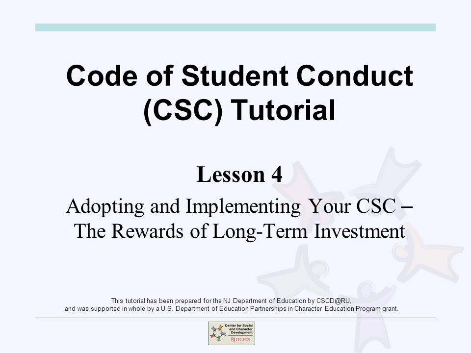 Code of Student Conduct (CSC) Tutorial Lesson 4 Adopting and Implementing Your CSC – The Rewards of Long-Term Investment This tutorial has been prepared for the NJ Department of Education by CSCD@RU, and was supported in whole by a U.S.