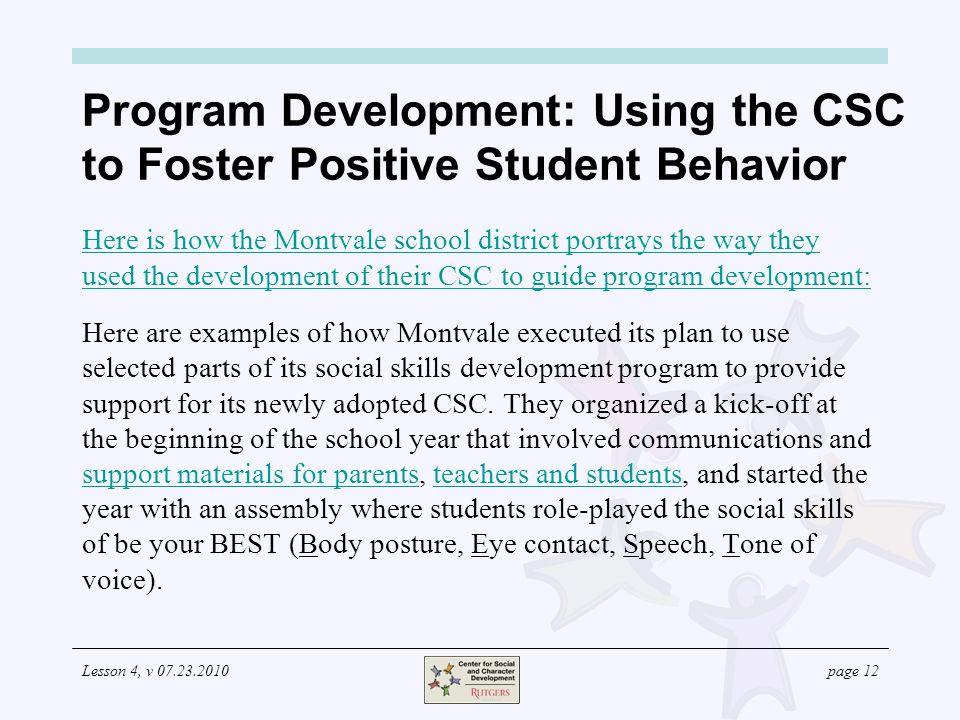 Lesson 4, v 07.23.2010page 12 Program Development: Using the CSC to Foster Positive Student Behavior Here is how the Montvale school district portrays the way they used the development of their CSC to guide program development: Here are examples of how Montvale executed its plan to use selected parts of its social skills development program to provide support for its newly adopted CSC.