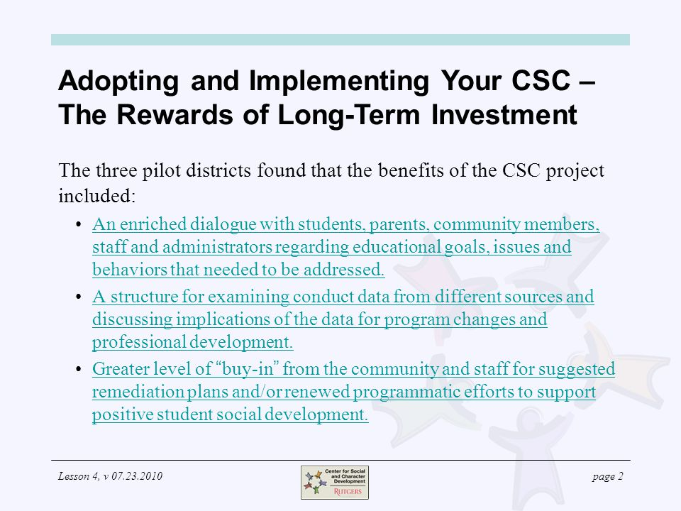 Lesson 4, v 07.23.2010page 13 Program Development: Using the CSC to Foster Positive Student Behavior Intervention programs are also important for creating a culture for addressing the inevitable problems some students have in meeting behavioral expectations.