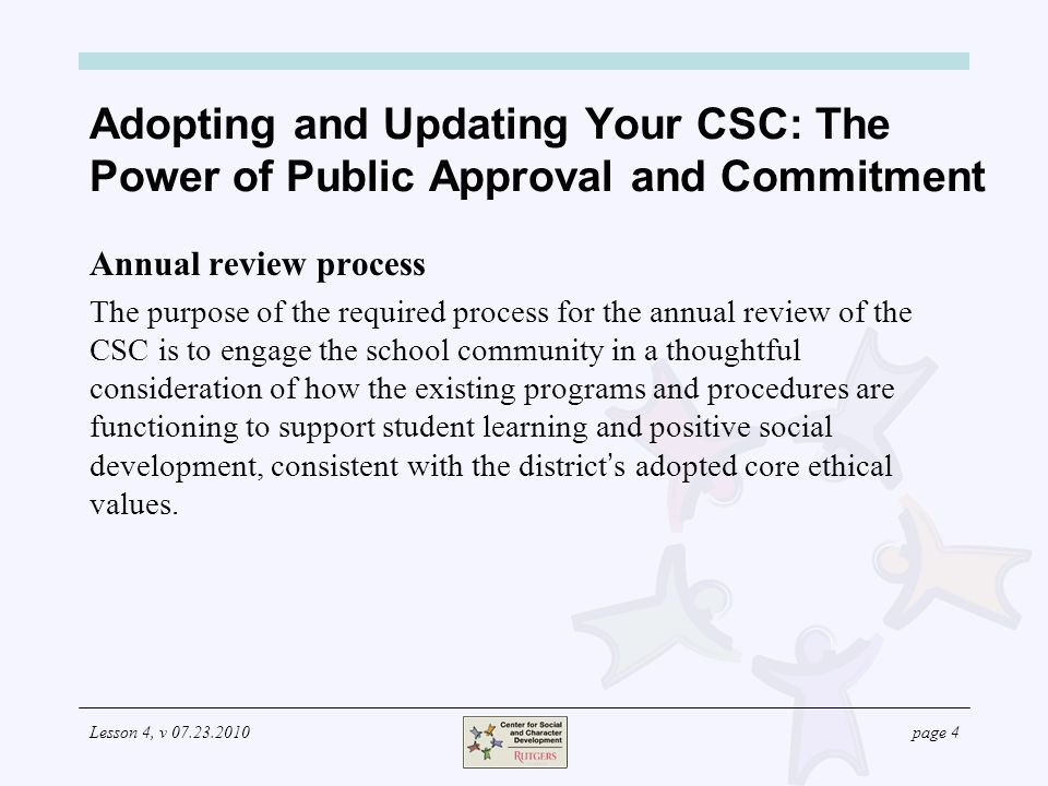 Lesson 4, v 07.23.2010page 4 Adopting and Updating Your CSC: The Power of Public Approval and Commitment Annual review process The purpose of the required process for the annual review of the CSC is to engage the school community in a thoughtful consideration of how the existing programs and procedures are functioning to support student learning and positive social development, consistent with the district s adopted core ethical values.