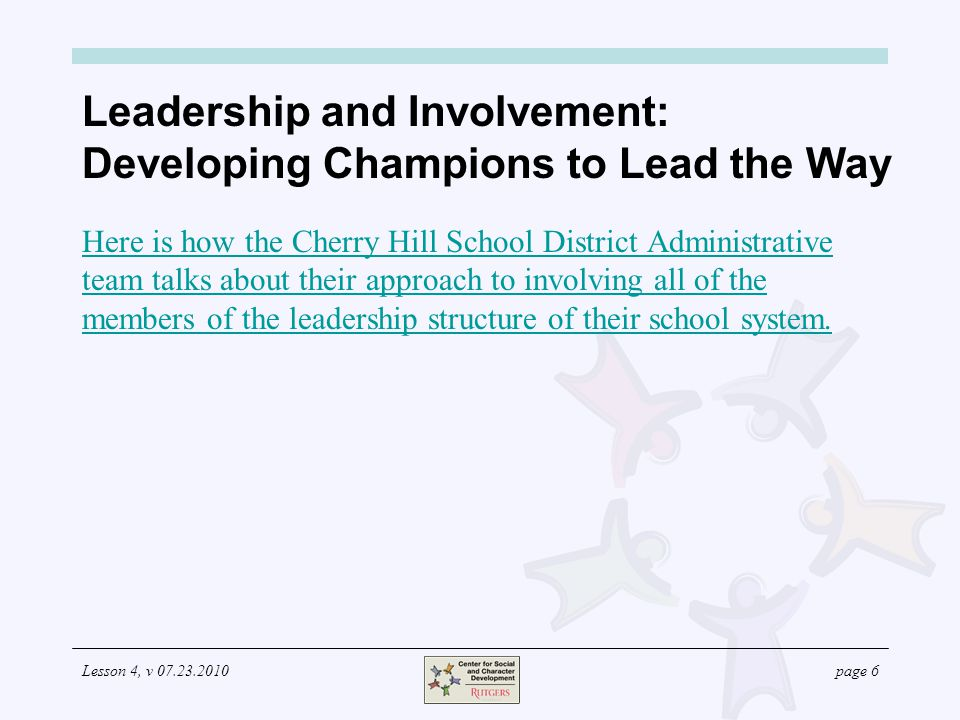 Lesson 4, v 07.23.2010page 7 Leadership and Involvement: Developing Champions to Lead the Way The following are guidelines for involving leadership in the CSC development process: The formal and informal leaders in the faculty should participate at key points, such as when: The core ethical values are determined; The core values are defined behaviorally; Expectations for adult behavior are developed; and Roles and responsibilities for staff members are determined (required by N.J.A.C.