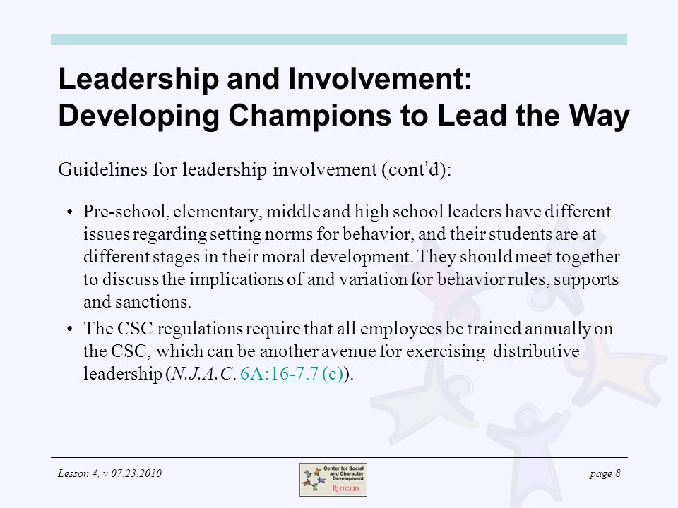 Lesson 4, v 07.23.2010page 8 Leadership and Involvement: Developing Champions to Lead the Way Guidelines for leadership involvement (cont d): Pre-school, elementary, middle and high school leaders have different issues regarding setting norms for behavior, and their students are at different stages in their moral development.