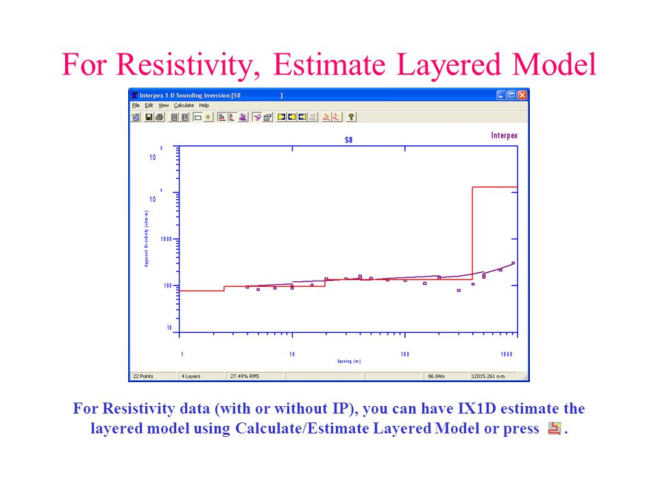 For Resistivity, Estimate Layered Model For Resistivity data (with or without IP), you can have IX1D estimate the layered model using Calculate/Estima
