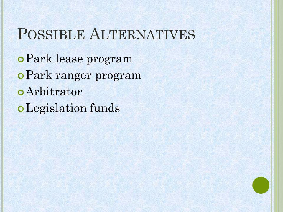 P OSSIBLE A LTERNATIVES Park lease program Park ranger program Arbitrator Legislation funds
