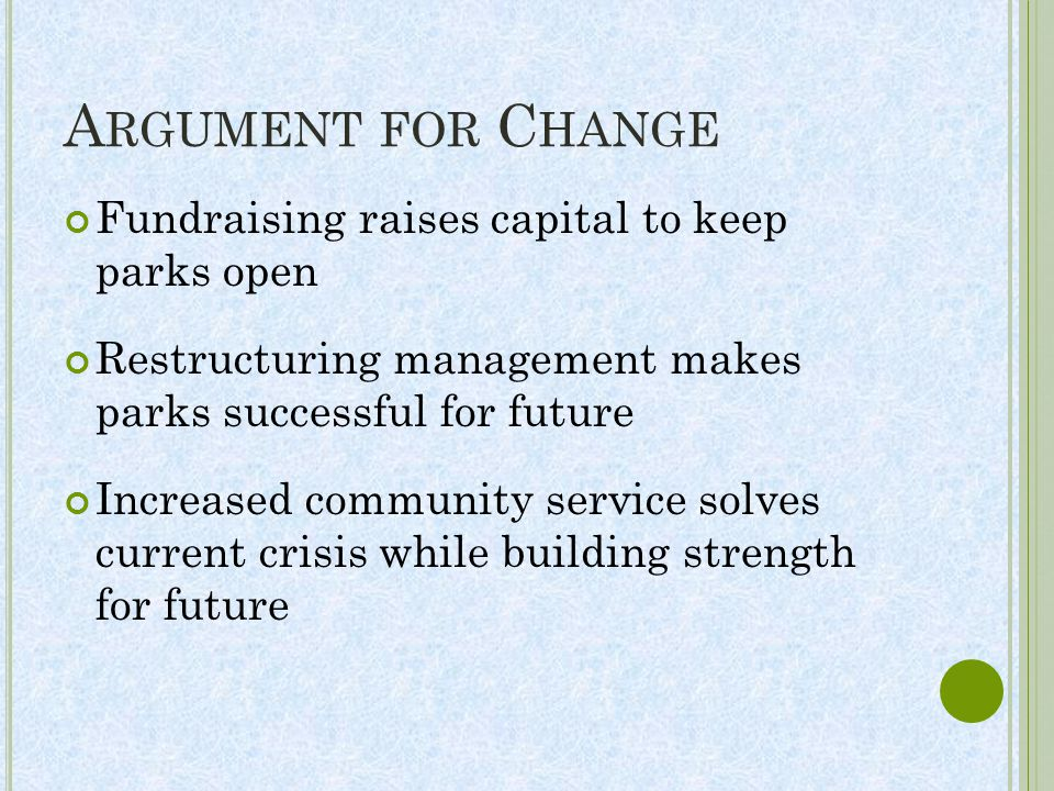 A RGUMENT FOR C HANGE Fundraising raises capital to keep parks open Restructuring management makes parks successful for future Increased community service solves current crisis while building strength for future