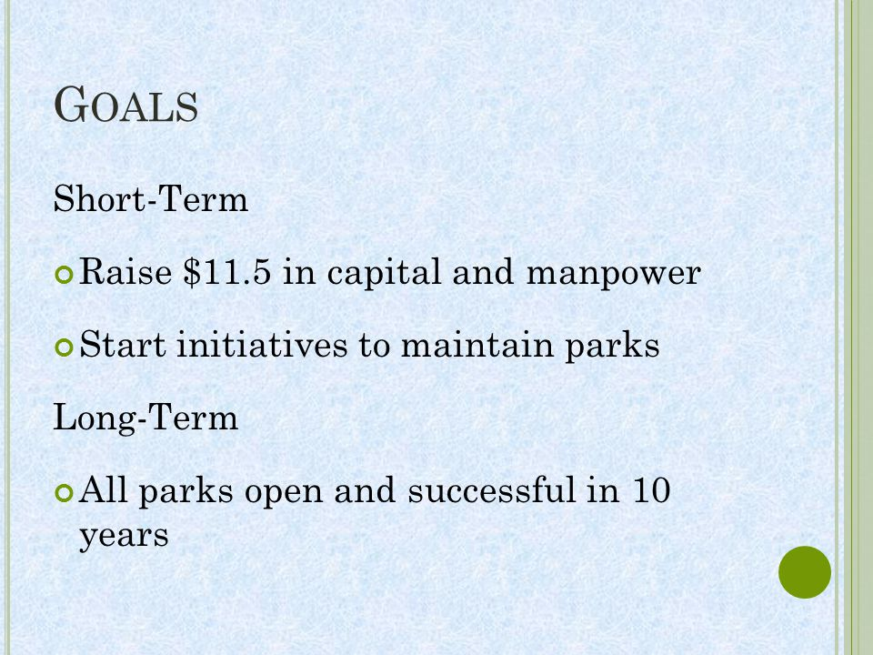 G OALS Short-Term Raise $11.5 in capital and manpower Start initiatives to maintain parks Long-Term All parks open and successful in 10 years