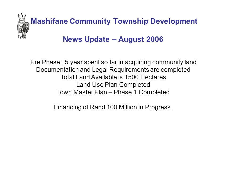 Mashifane Community Township Development News Update – August 2006 Pre Phase : 5 year spent so far in acquiring community land Documentation and Legal Requirements are completed Total Land Available is 1500 Hectares Land Use Plan Completed Town Master Plan – Phase 1 Completed Financing of Rand 100 Million in Progress.