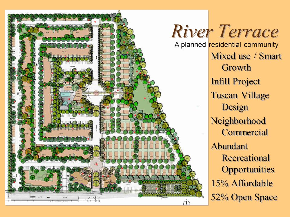 River Terrace Mixed use / Smart Growth Infill Project Tuscan Village Design Neighborhood Commercial Abundant Recreational Opportunities 15% Affordable 52% Open Space Mixed use / Smart Growth Infill Project Tuscan Village Design Neighborhood Commercial Abundant Recreational Opportunities 15% Affordable 52% Open Space A planned residential community