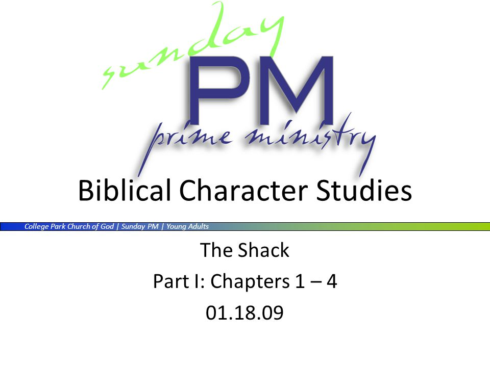 College Park Church of God | Sunday PM | Young Adults Biblical Character Studies The Shack Part I: Chapters 1 – 4 01.18.09