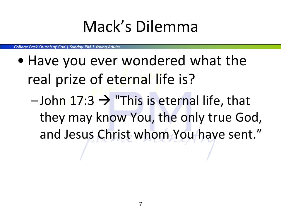 College Park Church of God | Sunday PM | Young Adults 7 Macks Dilemma Have you ever wondered what the real prize of eternal life is.