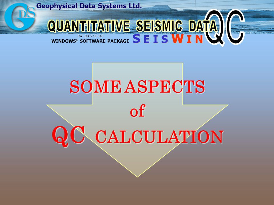 Geophysical Data Systems Ltd. S E I S W I N O N B A S I S O F WINDOWS ® SOFTWARE PACKAGE SOME ASPECTS of QC CALCULATION SOME ASPECTS of QC CALCULATION