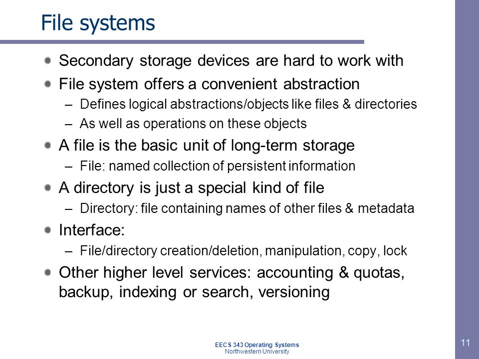 11 File systems Secondary storage devices are hard to work with File system offers a convenient abstraction –Defines logical abstractions/objects like