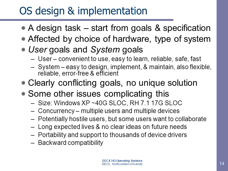 OS design & implementation A design task – start from goals & specification Affected by choice of hardware, type of system User goals and System goals