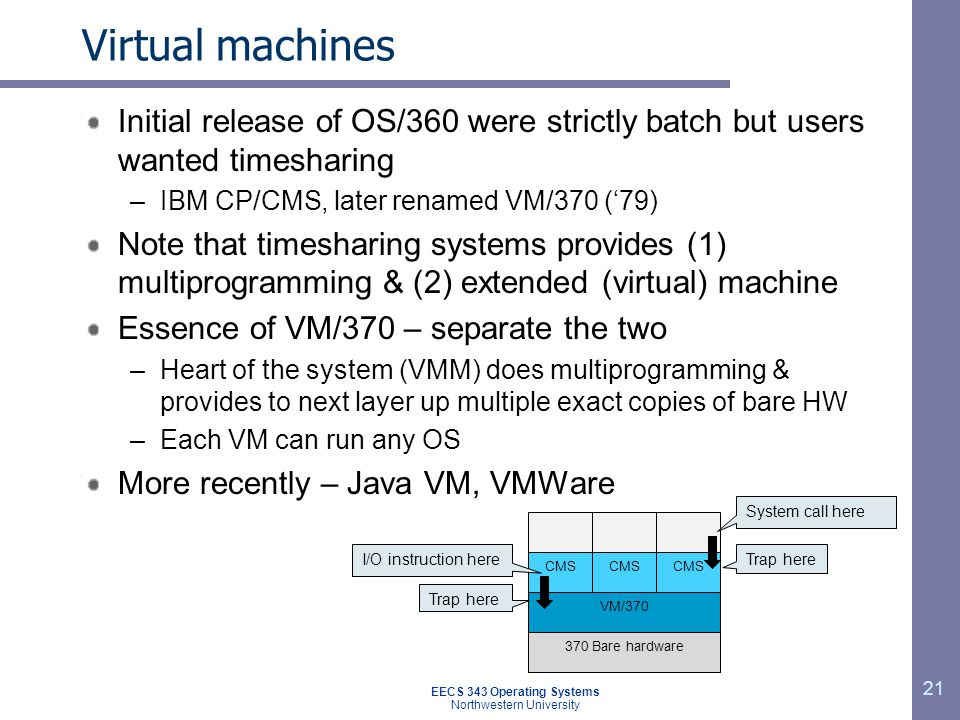 Virtual machines Initial release of OS/360 were strictly batch but users wanted timesharing –IBM CP/CMS, later renamed VM/370 (79) Note that timeshari