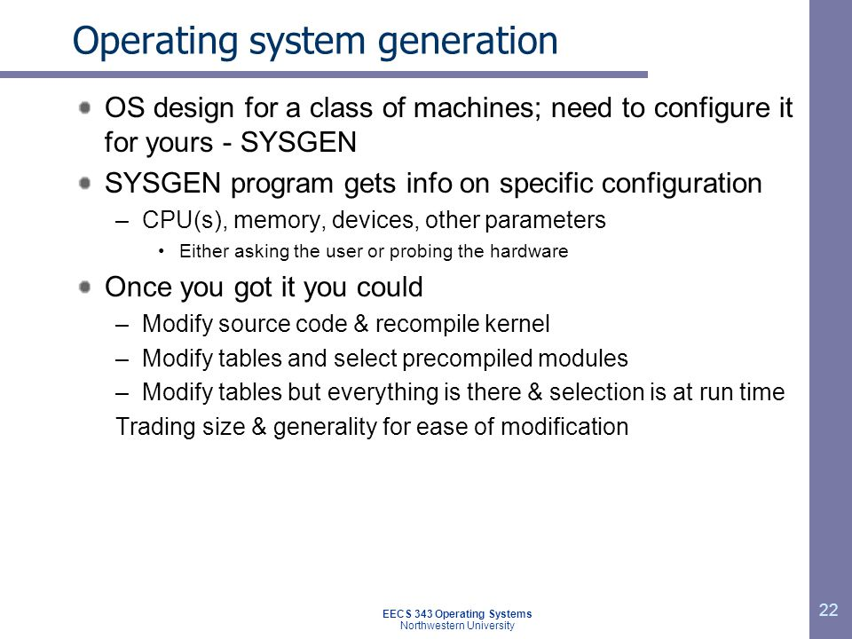 22 Operating system generation OS design for a class of machines; need to configure it for yours - SYSGEN SYSGEN program gets info on specific configu