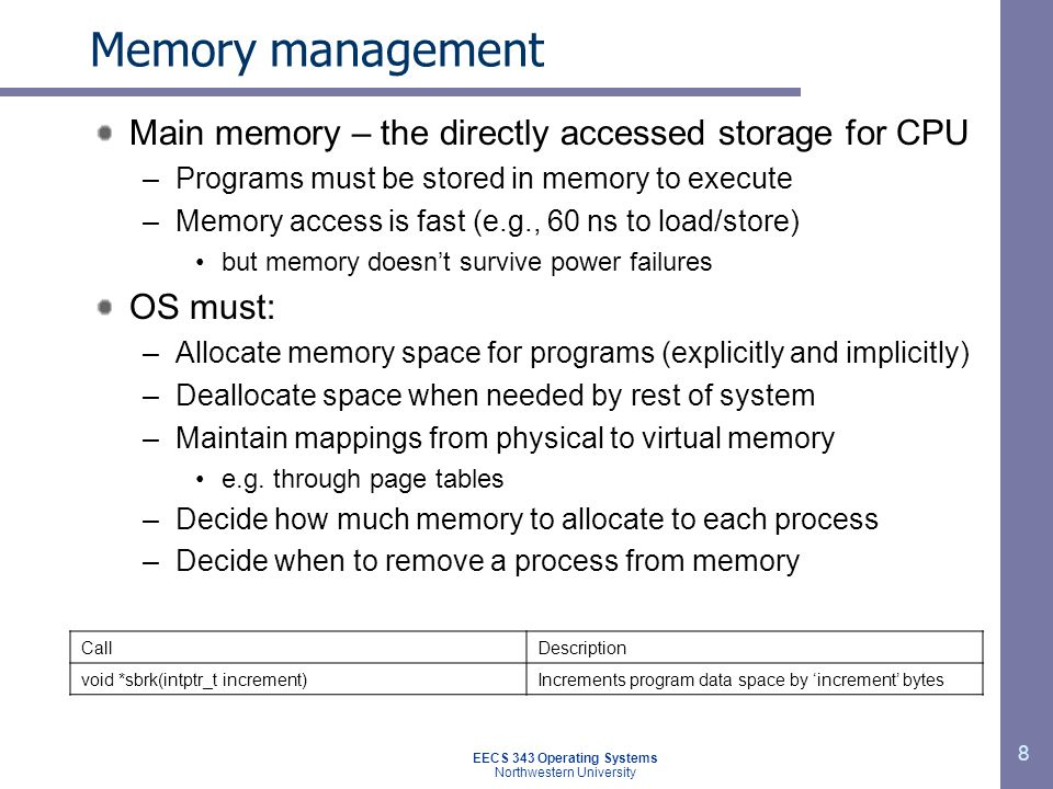 8 Memory management Main memory – the directly accessed storage for CPU –Programs must be stored in memory to execute –Memory access is fast (e.g., 60