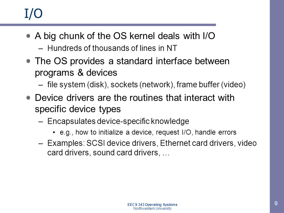 9 I/O A big chunk of the OS kernel deals with I/O –Hundreds of thousands of lines in NT The OS provides a standard interface between programs & device