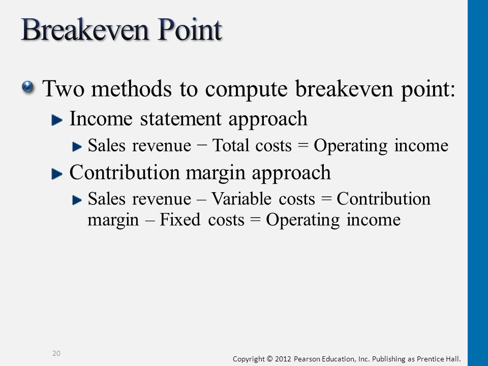 Copyright © 2012 Pearson Education, Inc. Publishing as Prentice Hall. Two methods to compute breakeven point: Income statement approach Sales revenue
