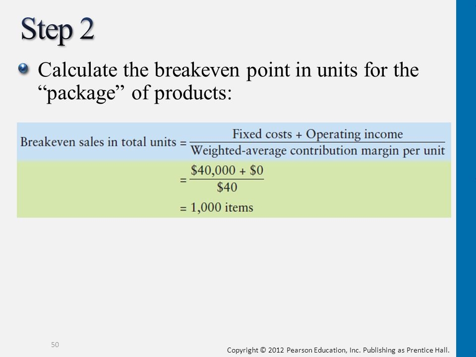 Copyright © 2012 Pearson Education, Inc. Publishing as Prentice Hall. Calculate the breakeven point in units for the package of products: 50