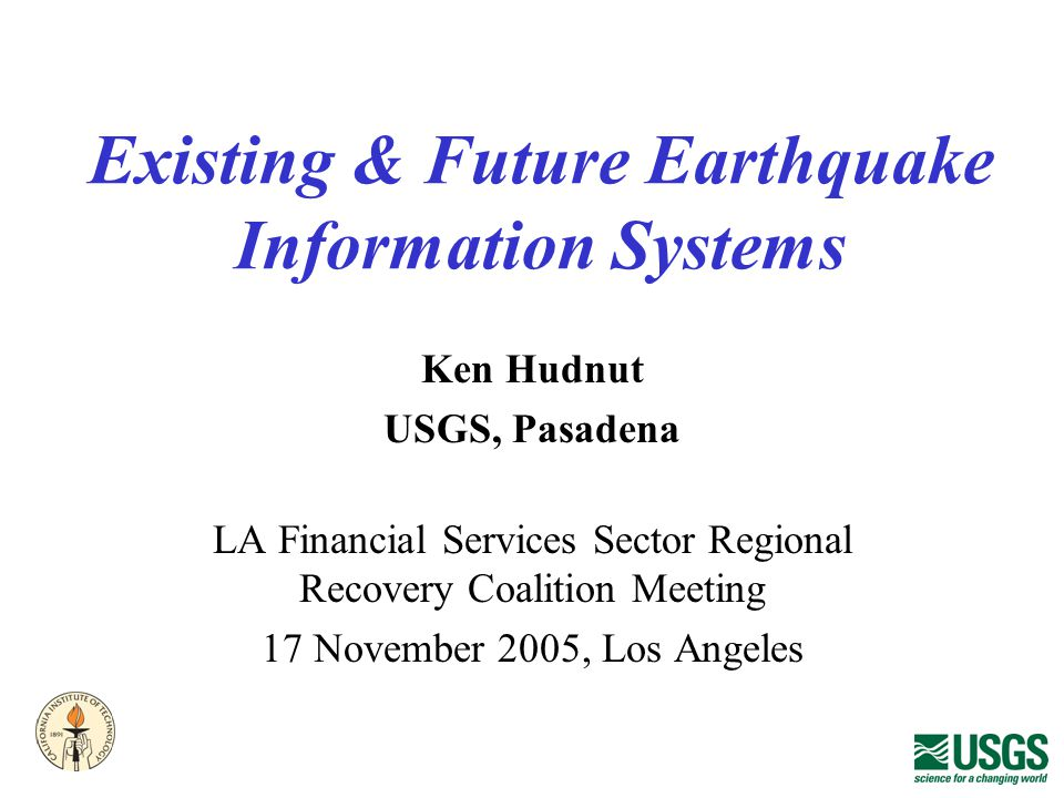 Existing & Future Earthquake Information Systems Ken Hudnut USGS, Pasadena LA Financial Services Sector Regional Recovery Coalition Meeting 17 November 2005, Los Angeles