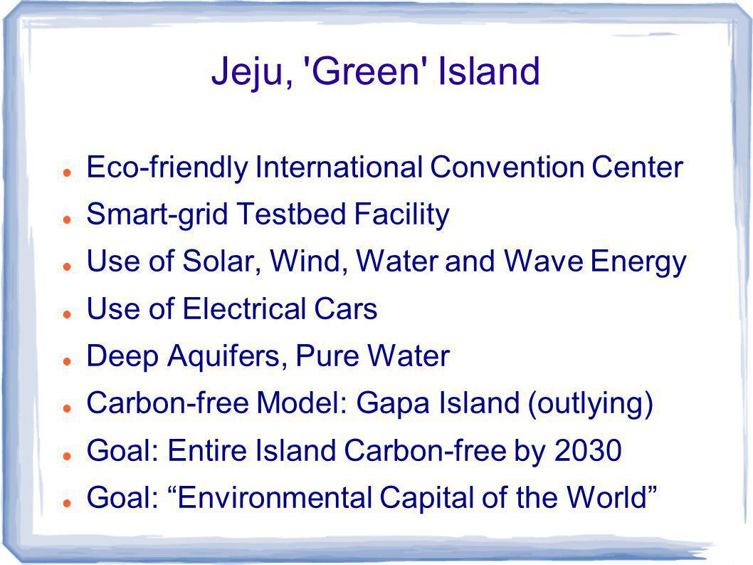 Jeju, Green Island Eco-friendly International Convention Center Smart-grid Testbed Facility Use of Solar, Wind, Water and Wave Energy Use of Electrical Cars Deep Aquifers, Pure Water Carbon-free Model: Gapa Island (outlying) Goal: Entire Island Carbon-free by 2030 Goal: Environmental Capital of the World