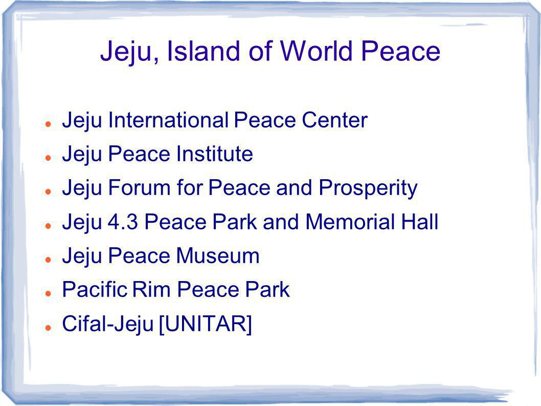 Jeju, Island of World Peace Jeju International Peace Center Jeju Peace Institute Jeju Forum for Peace and Prosperity Jeju 4.3 Peace Park and Memorial Hall Jeju Peace Museum Pacific Rim Peace Park Cifal-Jeju [UNITAR]