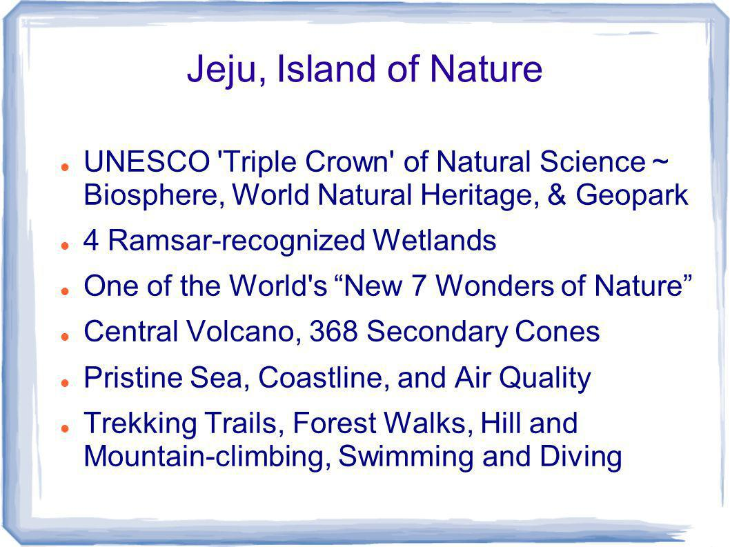 Jeju, Island of Nature UNESCO Triple Crown of Natural Science ~ Biosphere, World Natural Heritage, & Geopark 4 Ramsar-recognized Wetlands One of the World s New 7 Wonders of Nature Central Volcano, 368 Secondary Cones Pristine Sea, Coastline, and Air Quality Trekking Trails, Forest Walks, Hill and Mountain-climbing, Swimming and Diving