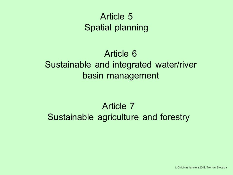 Article 5 Spatial planning L.Chicinas- ianuarie 2009, Trencin, Slovacia Article 6 Sustainable and integrated water/river basin management Article 7 Sustainable agriculture and forestry