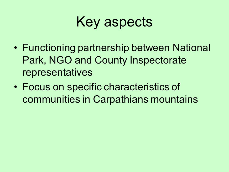 Key aspects Functioning partnership between National Park, NGO and County Inspectorate representatives Focus on specific characteristics of communities in Carpathians mountains