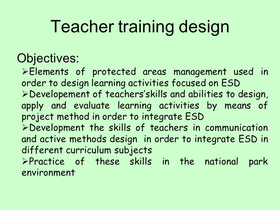 Teacher training design Objectives: Elements of protected areas management used in order to design learning activities focused on ESD Developement of teachersskills and abilities to design, apply and evaluate learning activities by means of project method in order to integrate ESD Development the skills of teachers in communication and active methods design in order to integrate ESD in different curriculum subjects Practice of these skills in the national park environment
