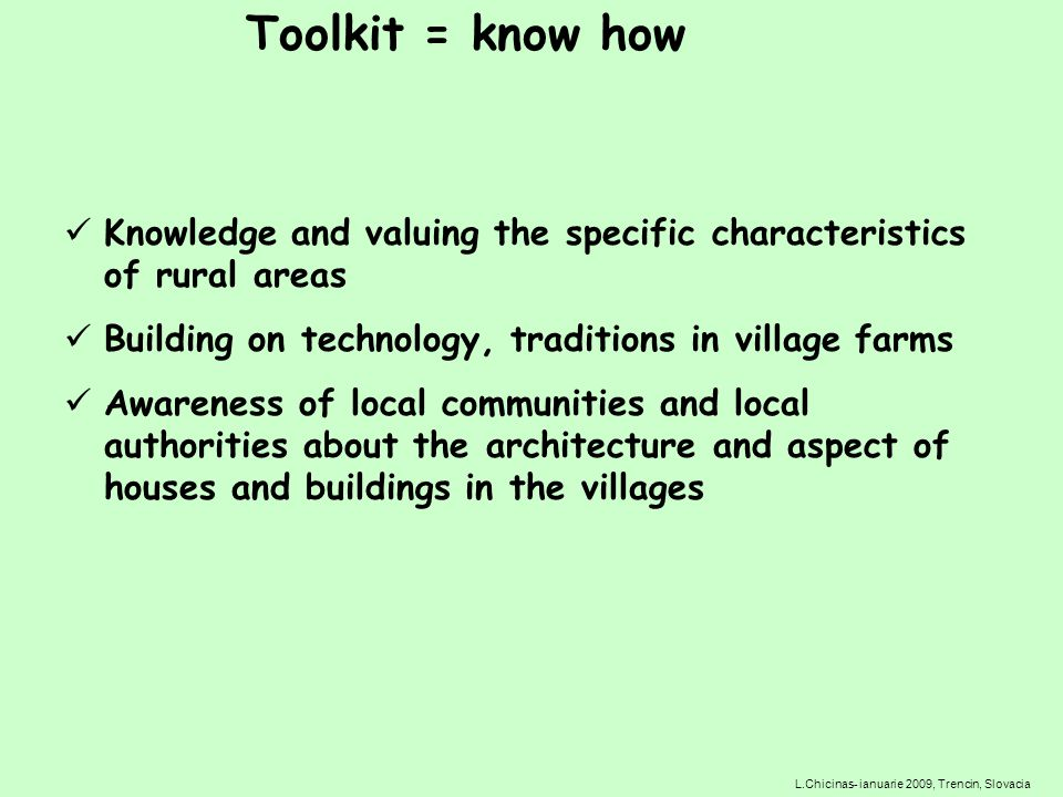 Knowledge and valuing the specific characteristics of rural areas Building on technology, traditions in village farms Awareness of local communities and local authorities about the architecture and aspect of houses and buildings in the villages L.Chicinas- ianuarie 2009, Trencin, Slovacia Toolkit = know how