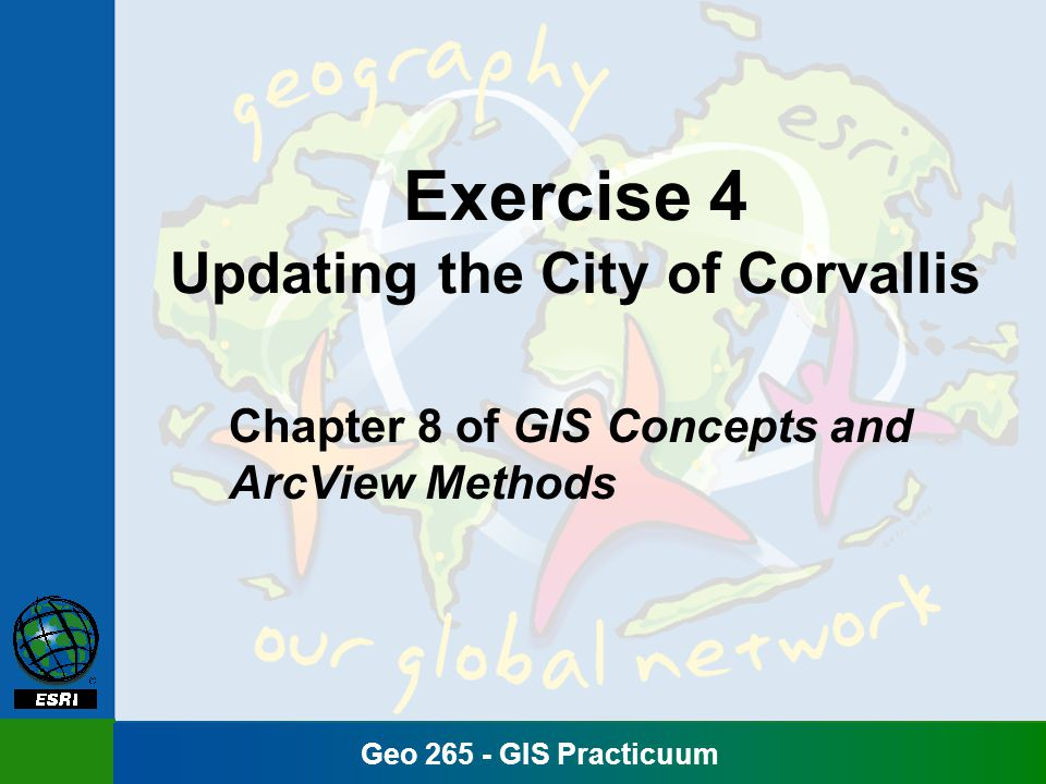 Geo 265 - GIS Practicuum Exercise 4 Updating the City of Corvallis Chapter 8 of GIS Concepts and ArcView Methods