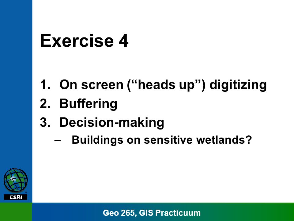Geo 265, GIS Practicuum Exercise 4 1.On screen (heads up) digitizing 2.Buffering 3.Decision-making –Buildings on sensitive wetlands