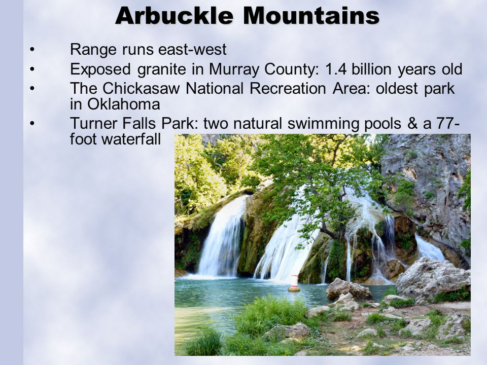 Arbuckle Mountains Arbuckle Mountains Range runs east-west Exposed granite in Murray County: 1.4 billion years old The Chickasaw National Recreation A