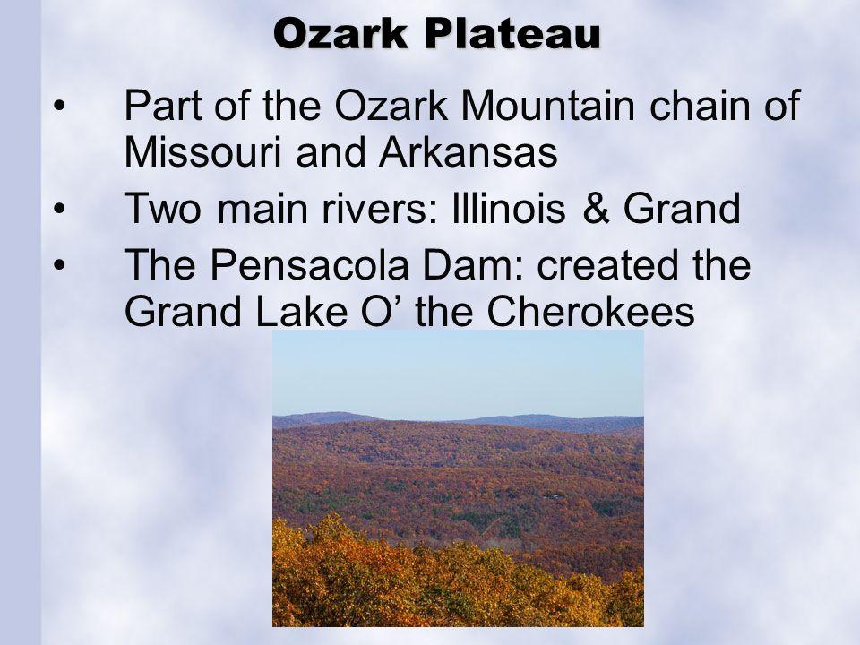 Ozark Plateau Ozark Plateau Part of the Ozark Mountain chain of Missouri and Arkansas Two main rivers: Illinois & Grand The Pensacola Dam: created the